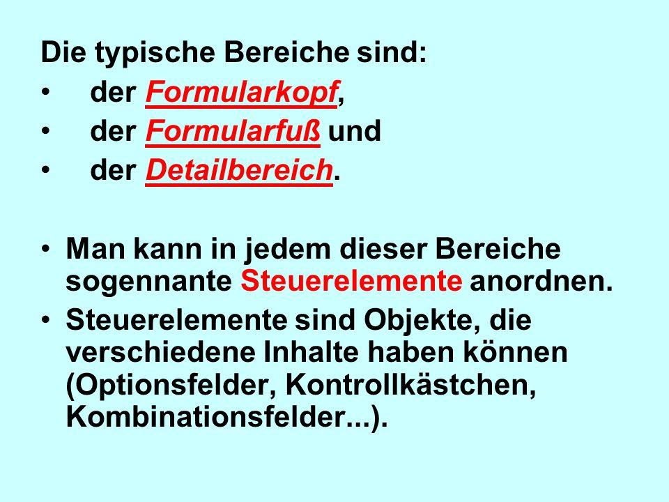 Die typische Bereiche sind: der Formularkopf, der Formularfuß und der Detailbereich. Man kann in jedem dieser Bereiche sogennante Steuerelemente anord