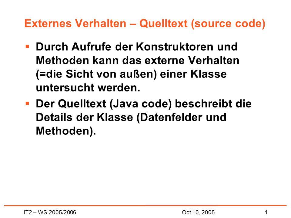 IT2 – WS 2005/20061Oct 10, 2005 Externes Verhalten – Quelltext (source code) Durch Aufrufe der Konstruktoren und Methoden kann das externe Verhalten (=die Sicht von außen) einer Klasse untersucht werden.