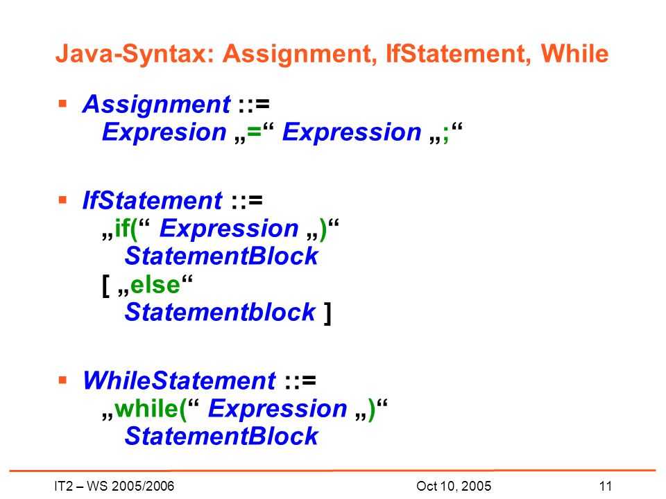 IT2 – WS 2005/200611Oct 10, 2005 Java-Syntax: Assignment, IfStatement, While Assignment ::= Expresion = Expression ; IfStatement ::=if( Expression ) StatementBlock [ else Statementblock ] WhileStatement ::=while( Expression ) StatementBlock