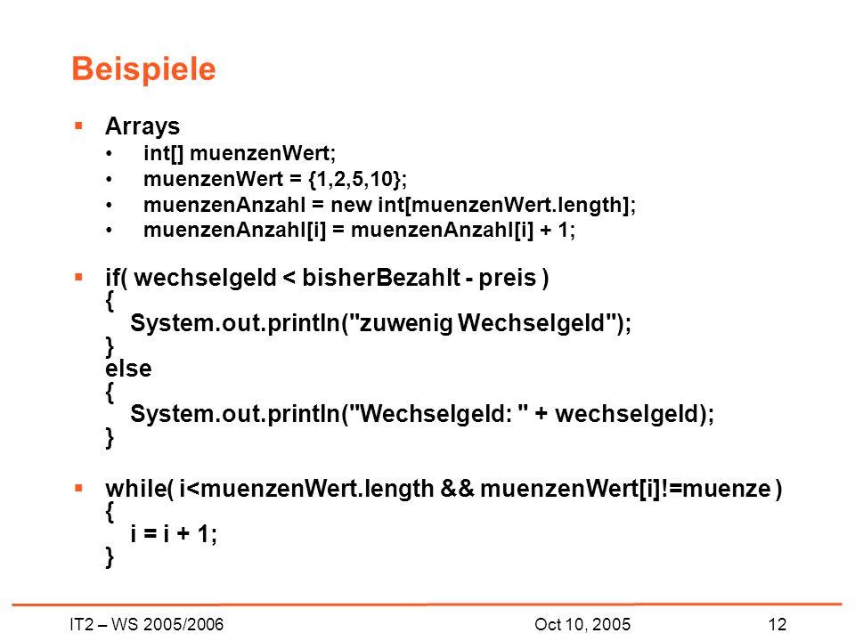IT2 – WS 2005/200612Oct 10, 2005 Beispiele Arrays int[] muenzenWert; muenzenWert = {1,2,5,10}; muenzenAnzahl = new int[muenzenWert.length]; muenzenAnzahl[i] = muenzenAnzahl[i] + 1; if( wechselgeld < bisherBezahlt - preis ) { System.out.println( zuwenig Wechselgeld ); } else { System.out.println( Wechselgeld: + wechselgeld); } while( i<muenzenWert.length && muenzenWert[i]!=muenze ) { i = i + 1; }