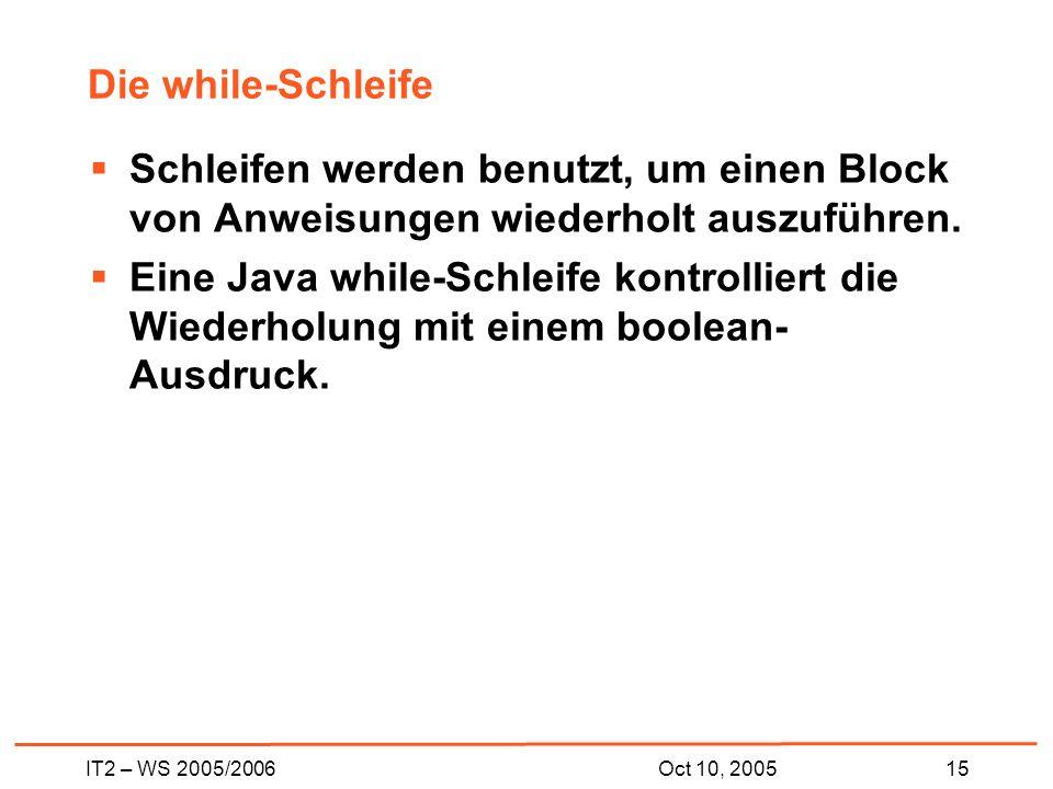IT2 – WS 2005/200615Oct 10, 2005 Die while-Schleife Schleifen werden benutzt, um einen Block von Anweisungen wiederholt auszuführen.