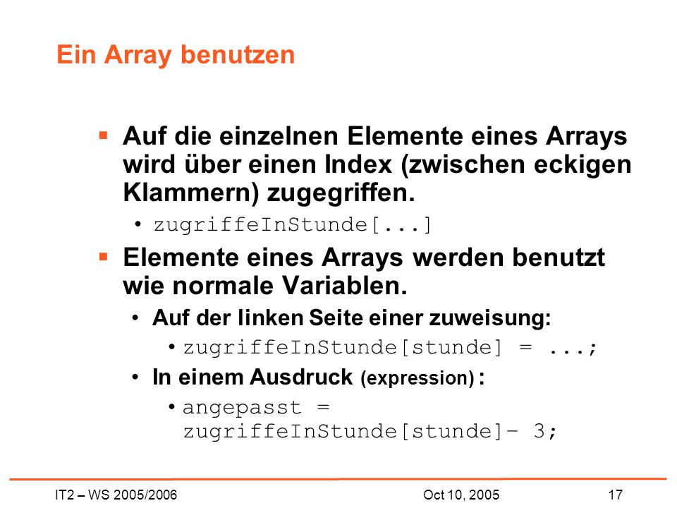 IT2 – WS 2005/200617Oct 10, 2005 Ein Array benutzen Auf die einzelnen Elemente eines Arrays wird über einen Index (zwischen eckigen Klammern) zugegriffen.