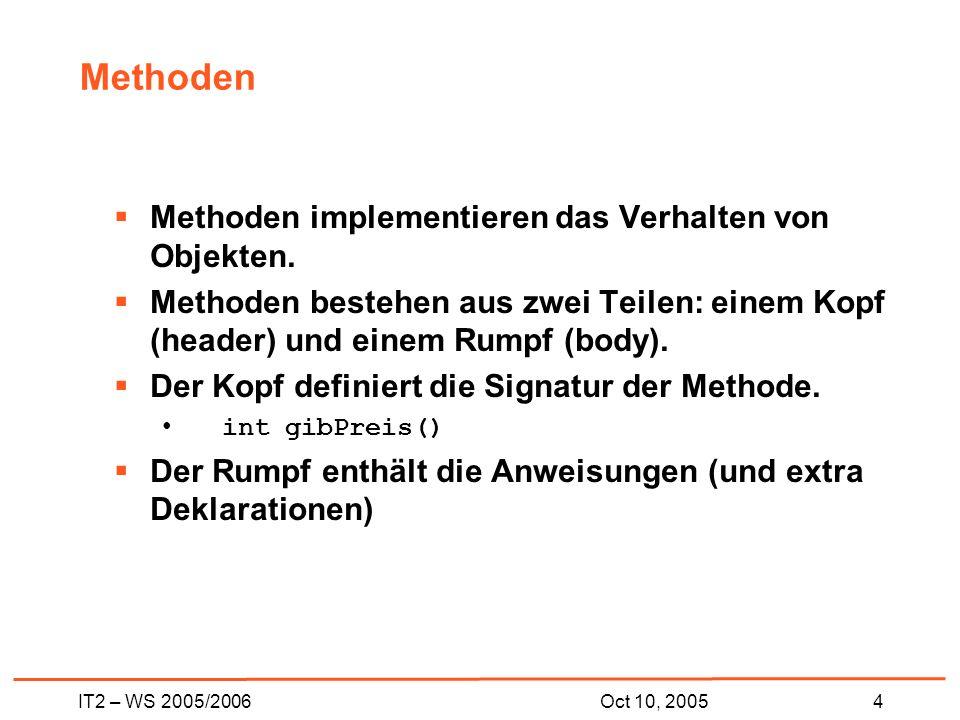 IT2 – WS 2005/20064Oct 10, 2005 Methoden Methoden implementieren das Verhalten von Objekten.
