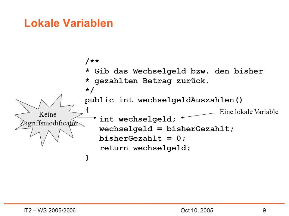 IT2 – WS 2005/20069Oct 10, 2005 Lokale Variablen /** * Gib das Wechselgeld bzw.