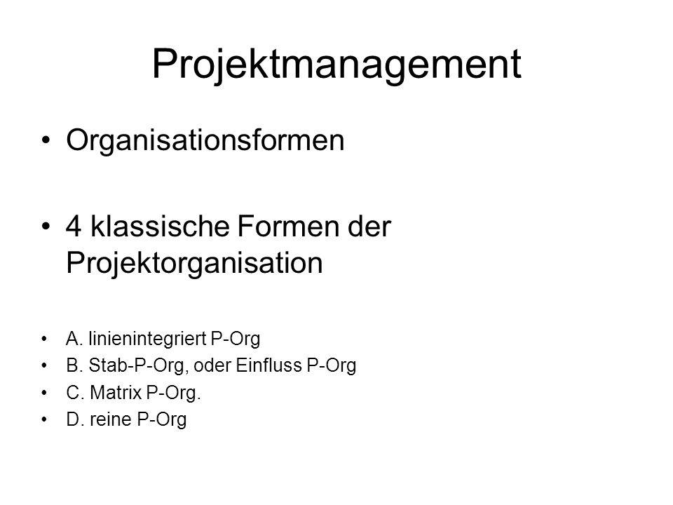 Projektmanagement Organisationsformen 4 klassische Formen der Projektorganisation A. linienintegriert P-Org B. Stab-P-Org, oder Einfluss P-Org C. Matr
