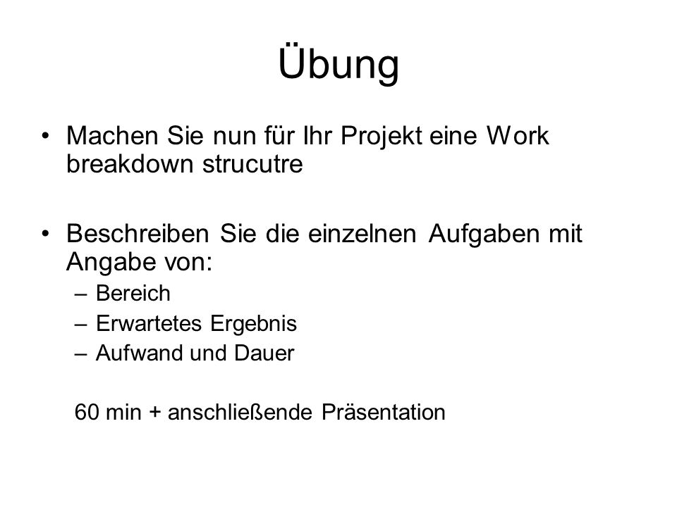 Übung Machen Sie nun für Ihr Projekt eine Work breakdown strucutre Beschreiben Sie die einzelnen Aufgaben mit Angabe von: –Bereich –Erwartetes Ergebni