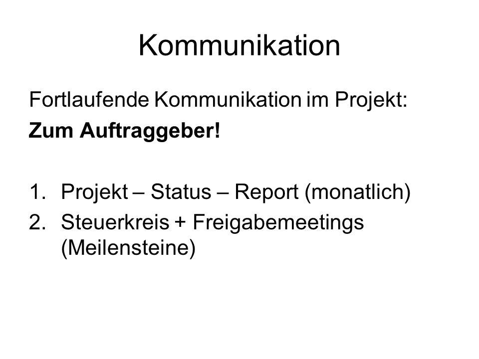 Kommunikation Fortlaufende Kommunikation im Projekt: Zum Auftraggeber! 1.Projekt – Status – Report (monatlich) 2.Steuerkreis + Freigabemeetings (Meile