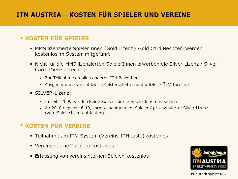 Wie stark spielst Du? ITN AUSTRIA – KOSTEN FÜR SPIELER UND VEREINE KOSTEN FÜR SPIELER MMS lizenzierte SpielerInnen (Gold Lizenz / Gold Card Besitzer)