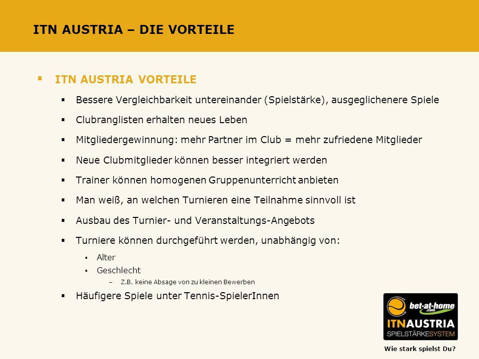 Wie stark spielst Du? ITN AUSTRIA – DIE VORTEILE ITN AUSTRIA VORTEILE Bessere Vergleichbarkeit untereinander (Spielstärke), ausgeglichenere Spiele Clu