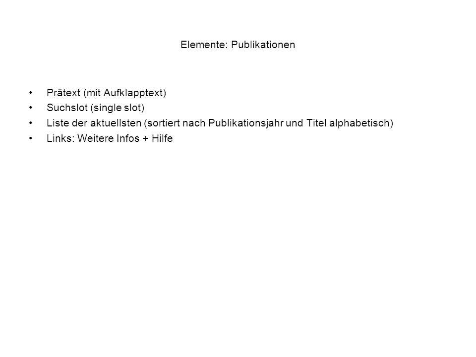 Elemente: Publikationen Prätext (mit Aufklapptext) Suchslot (single slot) Liste der aktuellsten (sortiert nach Publikationsjahr und Titel alphabetisch
