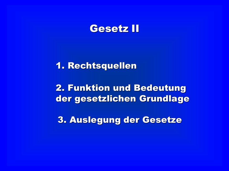 2. Funktion und Bedeutung der gesetzlichen Grundlage 3. Auslegung der Gesetze Gesetz II 1. Rechtsquellen