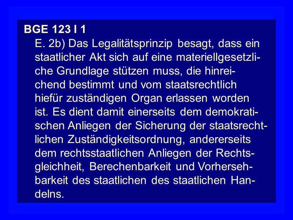 BGE 123 I 1 E. 2b) Das Legalitätsprinzip besagt, dass ein staatlicher Akt sich auf eine materiellgesetzli- che Grundlage stützen muss, die hinrei- che
