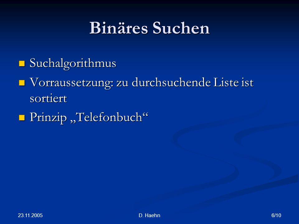 23.11.2005 6/10D. Haehn Binäres Suchen Suchalgorithmus Suchalgorithmus Vorraussetzung: zu durchsuchende Liste ist sortiert Vorraussetzung: zu durchsuc