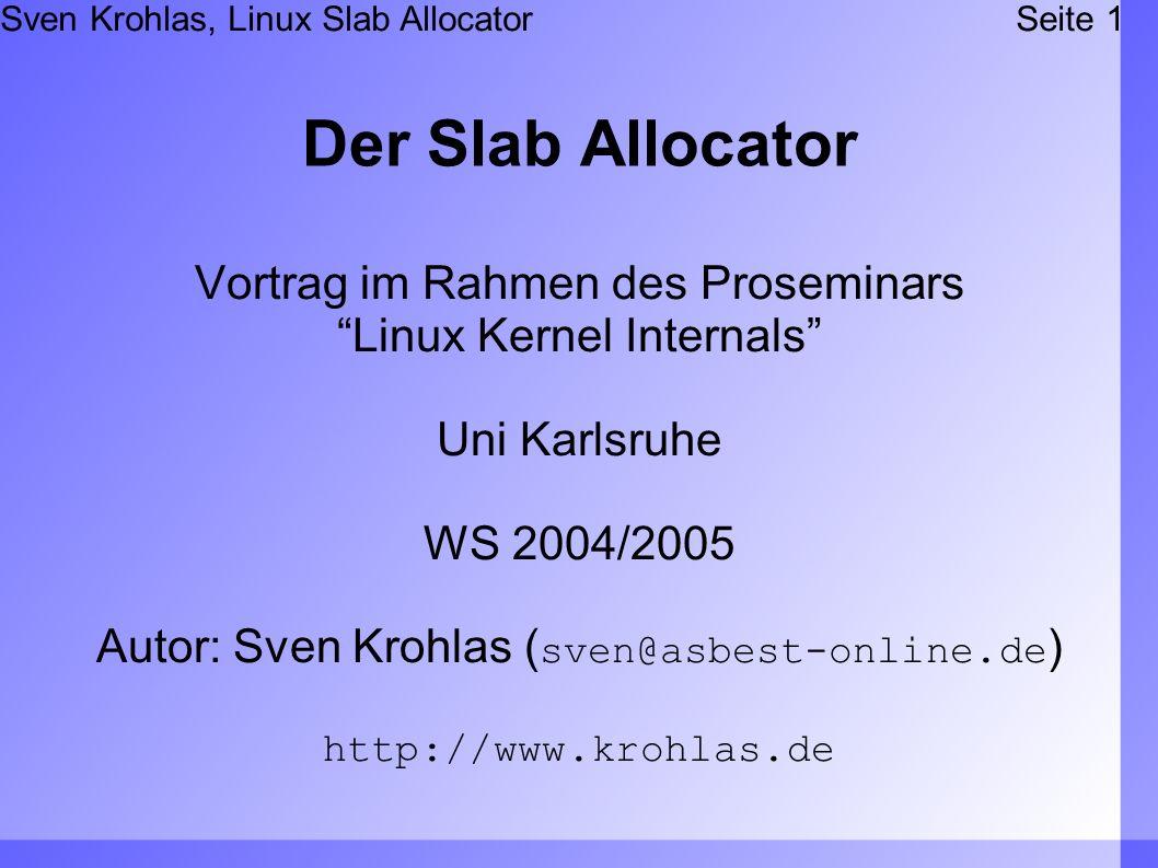 Sven Krohlas, Linux Slab AllocatorSeite 1 Der Slab Allocator Vortrag im Rahmen des Proseminars Linux Kernel Internals Uni Karlsruhe WS 2004/2005 Autor: Sven Krohlas ( sven@asbest-online.de ) http://www.krohlas.de