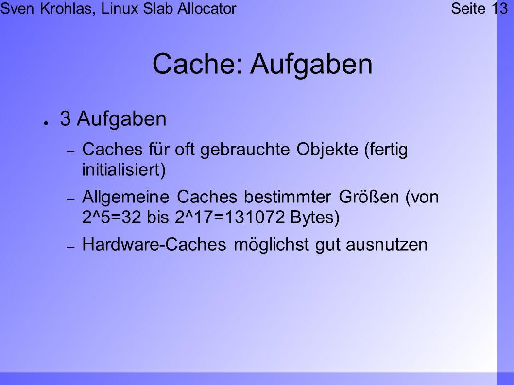 Sven Krohlas, Linux Slab AllocatorSeite 13 Cache: Aufgaben 3 Aufgaben – Caches für oft gebrauchte Objekte (fertig initialisiert) – Allgemeine Caches bestimmter Größen (von 2^5=32 bis 2^17=131072 Bytes) – Hardware-Caches möglichst gut ausnutzen