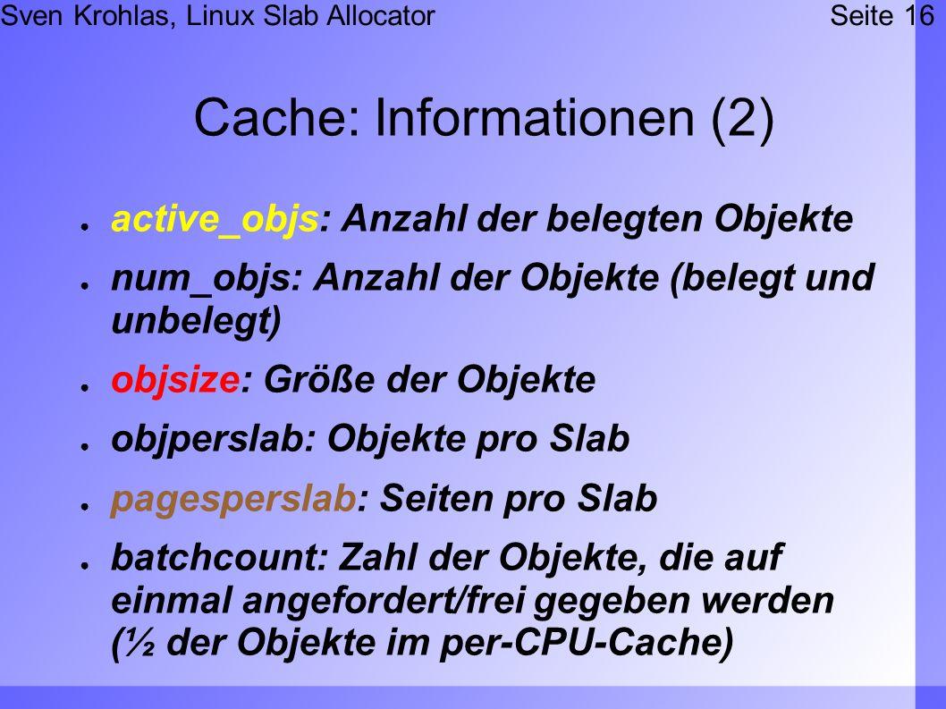 Sven Krohlas, Linux Slab AllocatorSeite 16 Cache: Informationen (2) active_objs: Anzahl der belegten Objekte num_objs: Anzahl der Objekte (belegt und