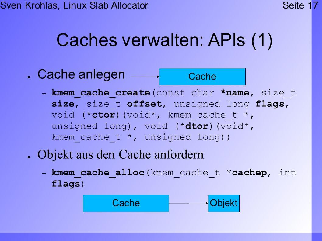 Sven Krohlas, Linux Slab AllocatorSeite 17 Caches verwalten: APIs (1) Cache anlegen – kmem_cache_create(const char *name, size_t size, size_t offset, unsigned long flags, void (*ctor)(void*, kmem_cache_t *, unsigned long), void (*dtor)(void*, kmem_cache_t *, unsigned long)) Objekt aus den Cache anfordern – kmem_cache_alloc(kmem_cache_t *cachep, int flags) Cache Objekt