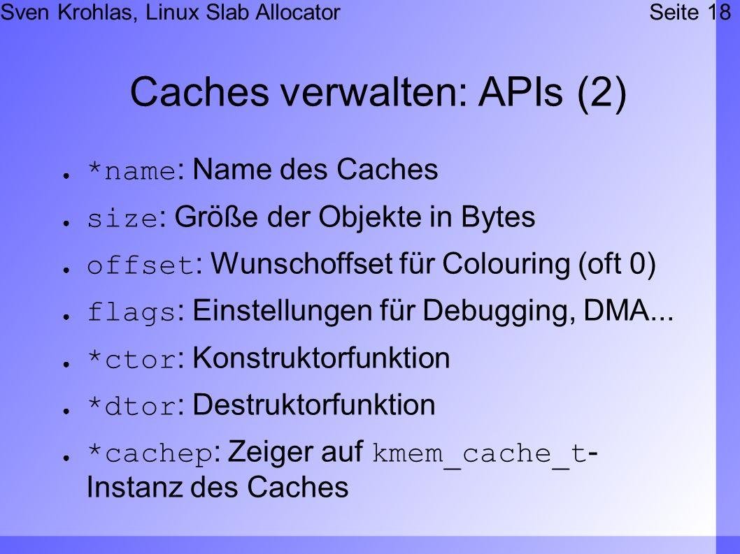 Sven Krohlas, Linux Slab AllocatorSeite 18 Caches verwalten: APIs (2) *name: Name des Caches size: Größe der Objekte in Bytes offset: Wunschoffset für Colouring (oft 0) flags: Einstellungen für Debugging, DMA...