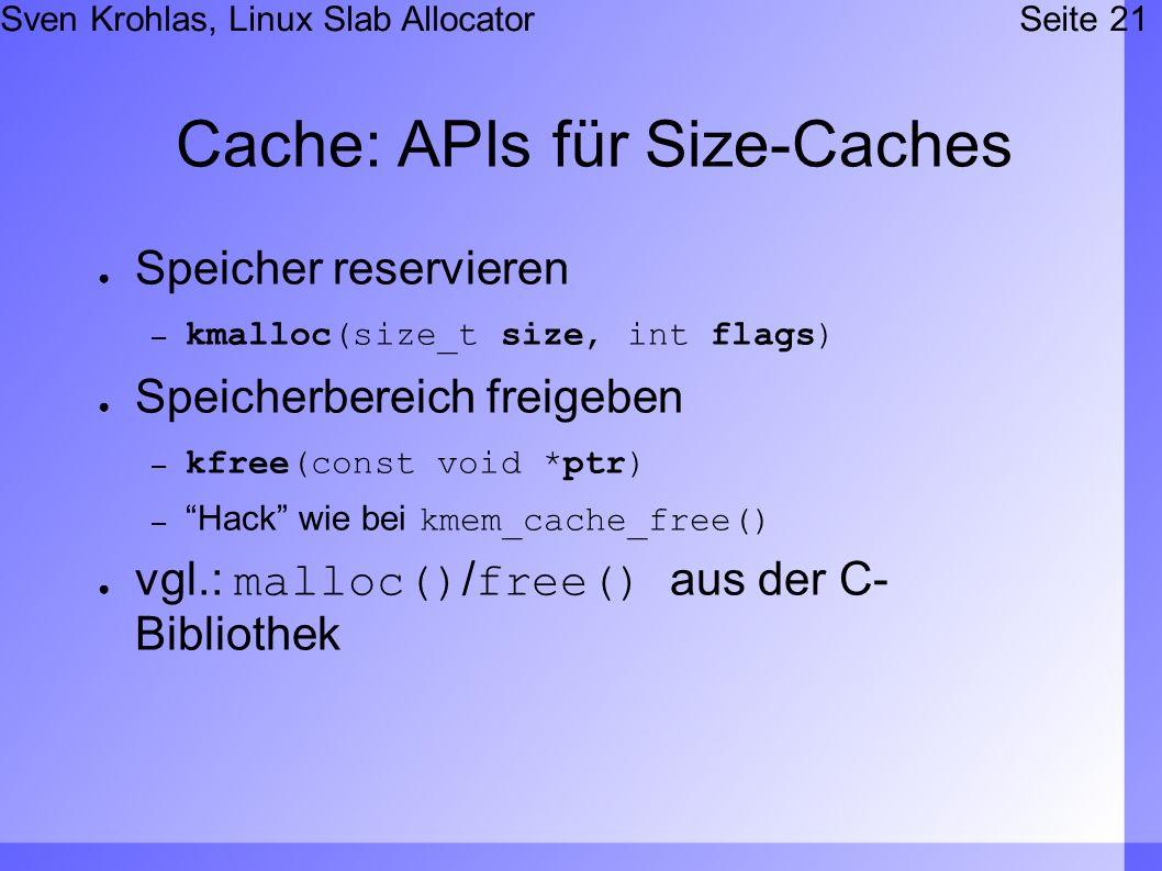 Sven Krohlas, Linux Slab AllocatorSeite 21 Cache: APIs für Size-Caches Speicher reservieren – kmalloc(size_t size, int flags) Speicherbereich freigeben – kfree(const void *ptr) – Hack wie bei kmem_cache_free() vgl.: malloc()/free() aus der C- Bibliothek