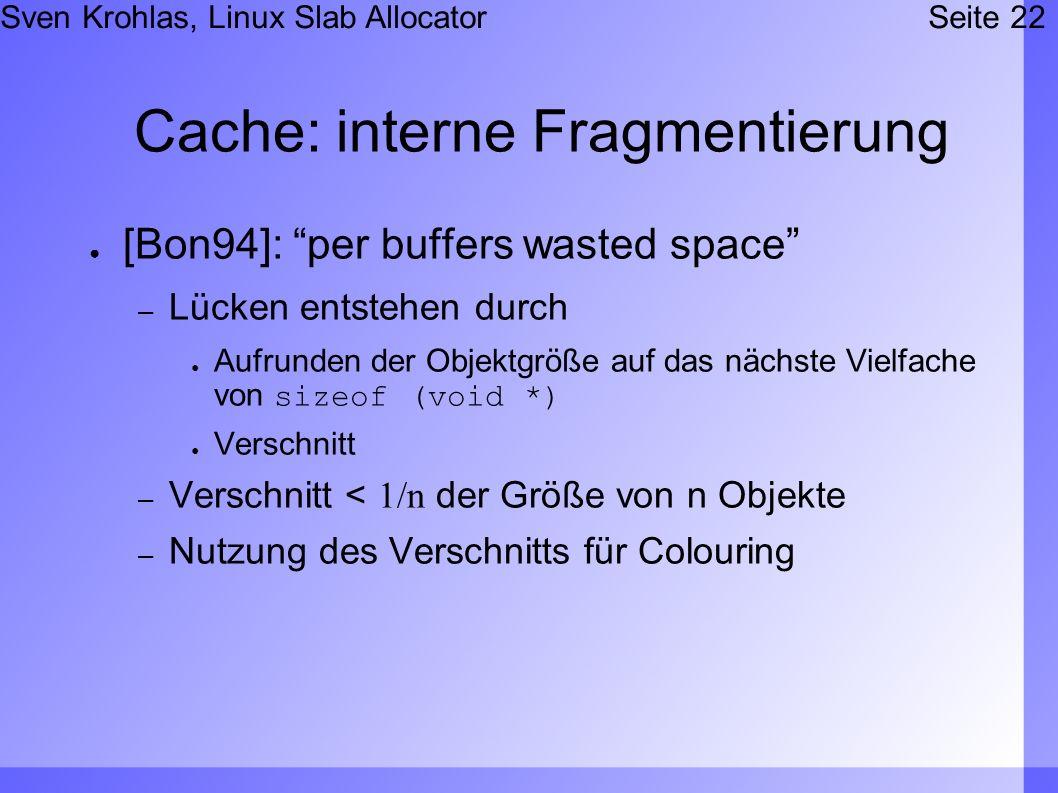 Sven Krohlas, Linux Slab AllocatorSeite 22 Cache: interne Fragmentierung [Bon94]: per buffers wasted space – Lücken entstehen durch Aufrunden der Obje