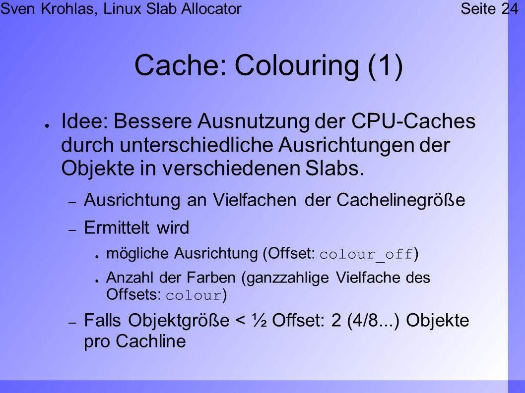 Sven Krohlas, Linux Slab AllocatorSeite 24 Cache: Colouring (1) Idee: Bessere Ausnutzung der CPU-Caches durch unterschiedliche Ausrichtungen der Objekte in verschiedenen Slabs.