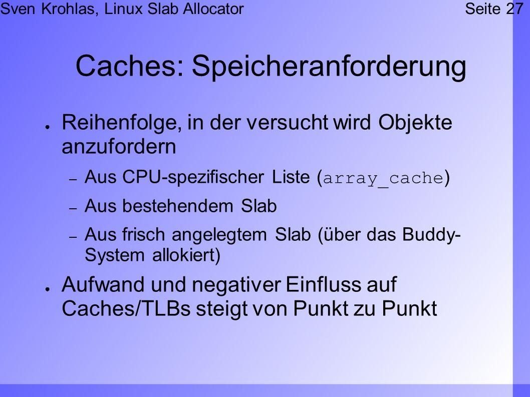 Sven Krohlas, Linux Slab AllocatorSeite 27 Caches: Speicheranforderung Reihenfolge, in der versucht wird Objekte anzufordern – Aus CPU-spezifischer Liste (array_cache) – Aus bestehendem Slab – Aus frisch angelegtem Slab (über das Buddy- System allokiert) Aufwand und negativer Einfluss auf Caches/TLBs steigt von Punkt zu Punkt