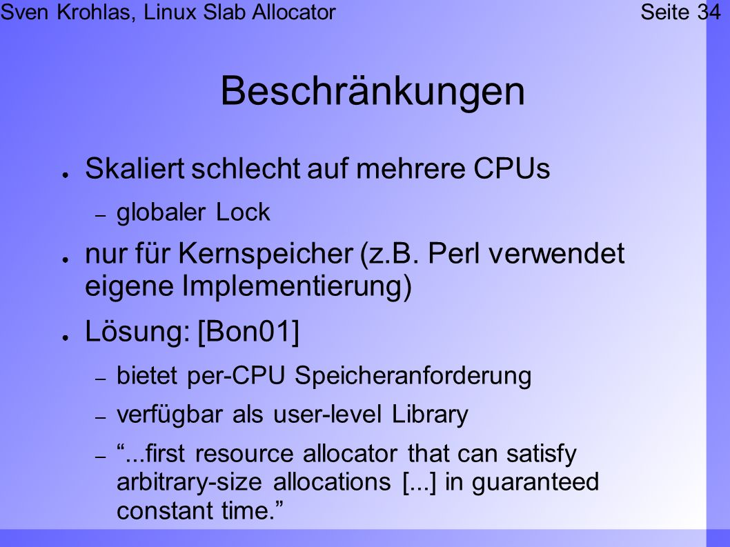 Sven Krohlas, Linux Slab AllocatorSeite 34 Beschränkungen Skaliert schlecht auf mehrere CPUs – globaler Lock nur für Kernspeicher (z.B. Perl verwendet