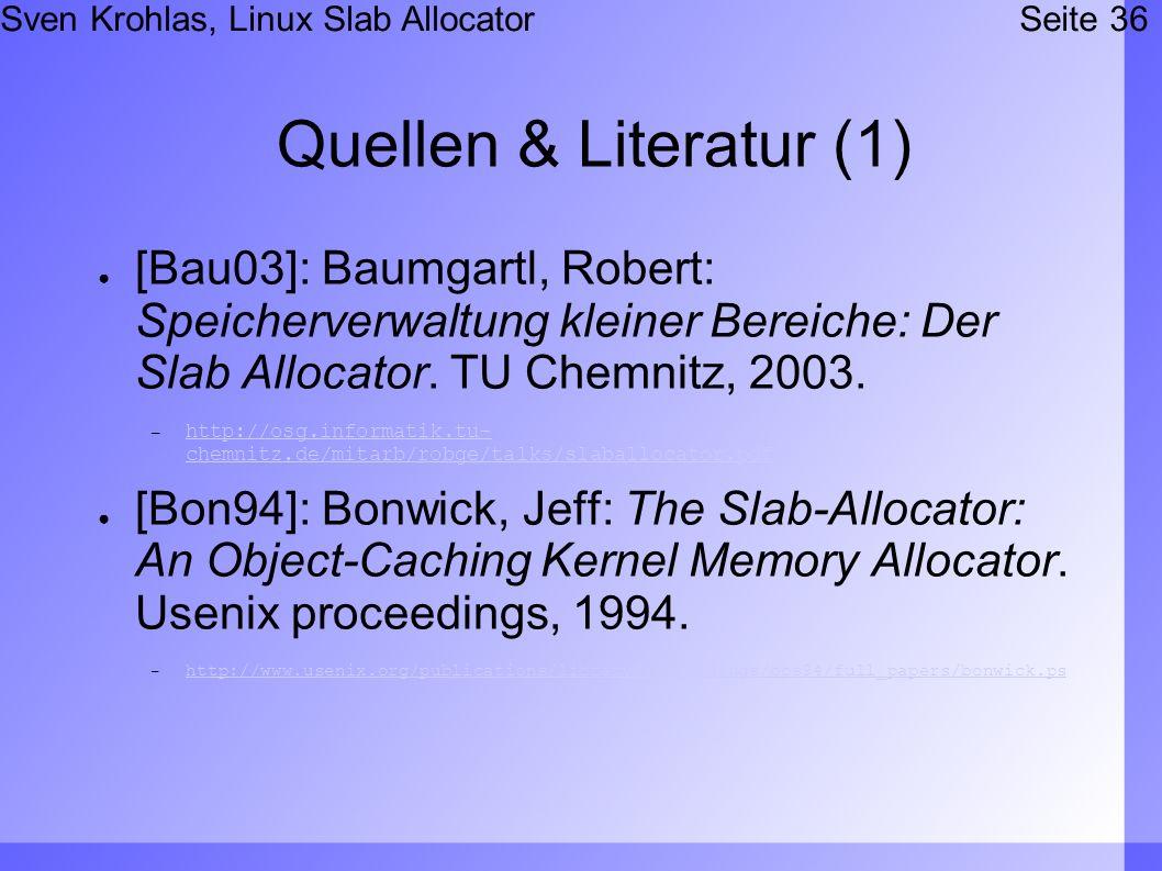 Sven Krohlas, Linux Slab AllocatorSeite 36 Quellen & Literatur (1) [Bau03]: Baumgartl, Robert: Speicherverwaltung kleiner Bereiche: Der Slab Allocator.