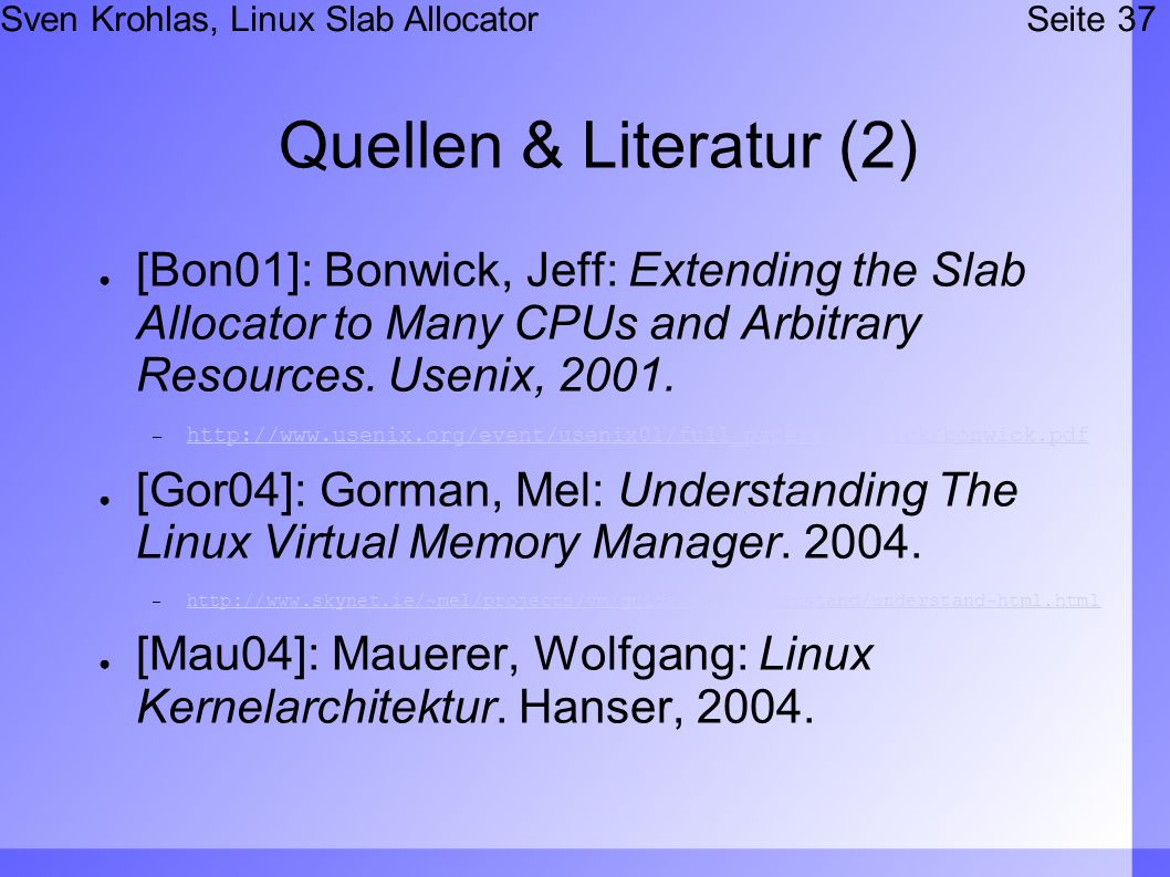 Sven Krohlas, Linux Slab AllocatorSeite 37 Quellen & Literatur (2) [Bon01]: Bonwick, Jeff: Extending the Slab Allocator to Many CPUs and Arbitrary Resources.