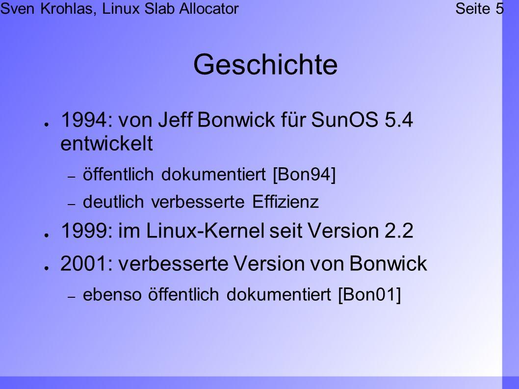 Sven Krohlas, Linux Slab AllocatorSeite 5 Geschichte 1994: von Jeff Bonwick für SunOS 5.4 entwickelt – öffentlich dokumentiert [Bon94] – deutlich verbesserte Effizienz 1999: im Linux-Kernel seit Version 2.2 2001: verbesserte Version von Bonwick – ebenso öffentlich dokumentiert [Bon01]