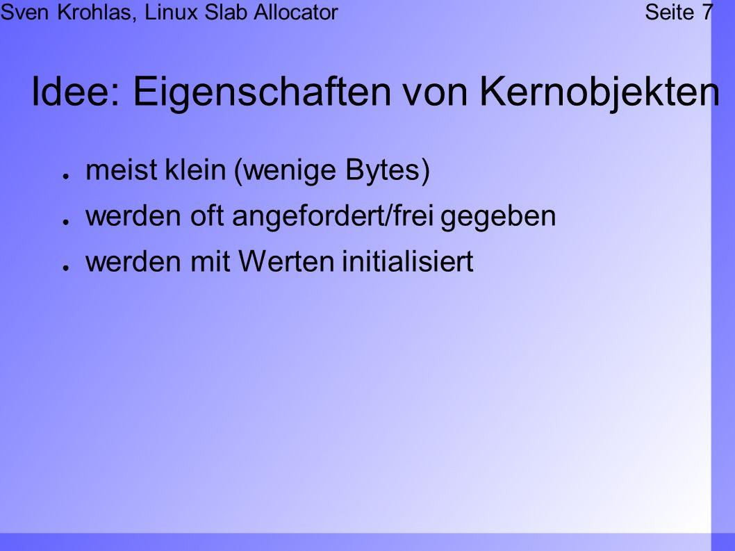 Sven Krohlas, Linux Slab AllocatorSeite 7 Idee: Eigenschaften von Kernobjekten meist klein (wenige Bytes) werden oft angefordert/frei gegeben werden mit Werten initialisiert
