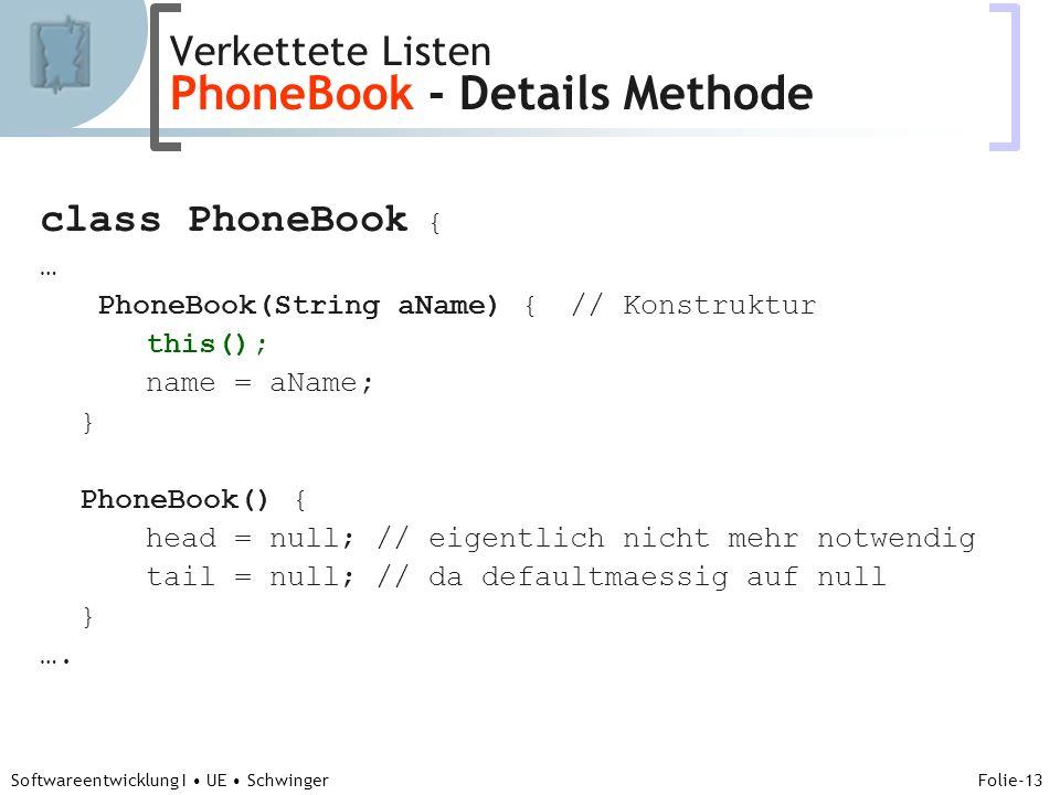 Abteilung für Telekooperation Folie-13 Softwareentwicklung I UE Schwinger class PhoneBook { … PhoneBook(String aName) {// Konstruktur this(); name = aName; } PhoneBook() { head = null; // eigentlich nicht mehr notwendig tail = null; // da defaultmaessig auf null } ….