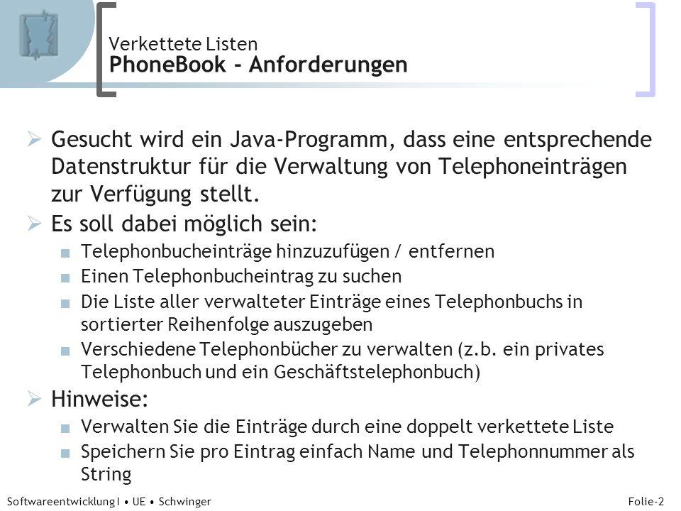 Abteilung für Telekooperation Folie-2 Softwareentwicklung I UE Schwinger Verkettete Listen PhoneBook - Anforderungen Gesucht wird ein Java-Programm, dass eine entsprechende Datenstruktur für die Verwaltung von Telephoneinträgen zur Verfügung stellt.