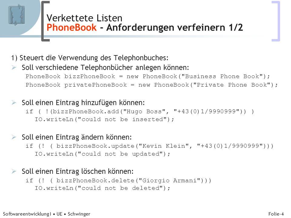 Abteilung für Telekooperation Folie-4 Softwareentwicklung I UE Schwinger 1) Steuert die Verwendung des Telephonbuches: Soll verschiedene Telephonbücher anlegen können: PhoneBook bizzPhoneBook = new PhoneBook( Business Phone Book ); PhoneBook privatePhoneBook = new PhoneBook( Private Phone Book ); Soll einen Eintrag hinzufügen können: if ( !(bizzPhoneBook.add( Hugo Boss , +43(0)1/9990999 )) ) IO.writeLn( could not be inserted ); Soll einen Eintrag ändern können: if (.