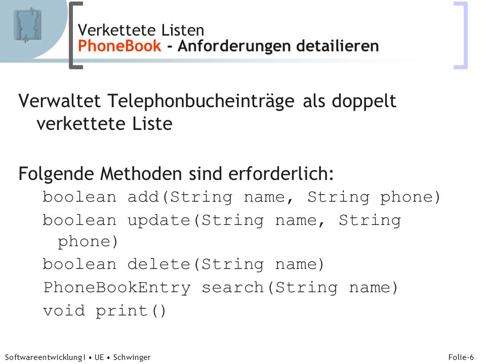 Abteilung für Telekooperation Folie-17 Softwareentwicklung I UE Schwinger class PhoneBook { … boolean add(PhoneBookEntry newEntry) { … } else if (newEntry.greaterThan(tail)) { // 3) wenn Telephonbucheintrag groesser als tail // insert after last tail.next = newEntry; newEntry.previous = tail; tail = newEntry; return true; } else { // 4) sonst PhoneBookEntry anEntry = findPrevious(newEntry.name); if (anEntry.equalsName(newEntry)) return false; newEntry.previous = anEntry; newEntry.next = anEntry.next; anEntry.next.previous = newEntry; anEntry.next = newEntry; return true; } ….