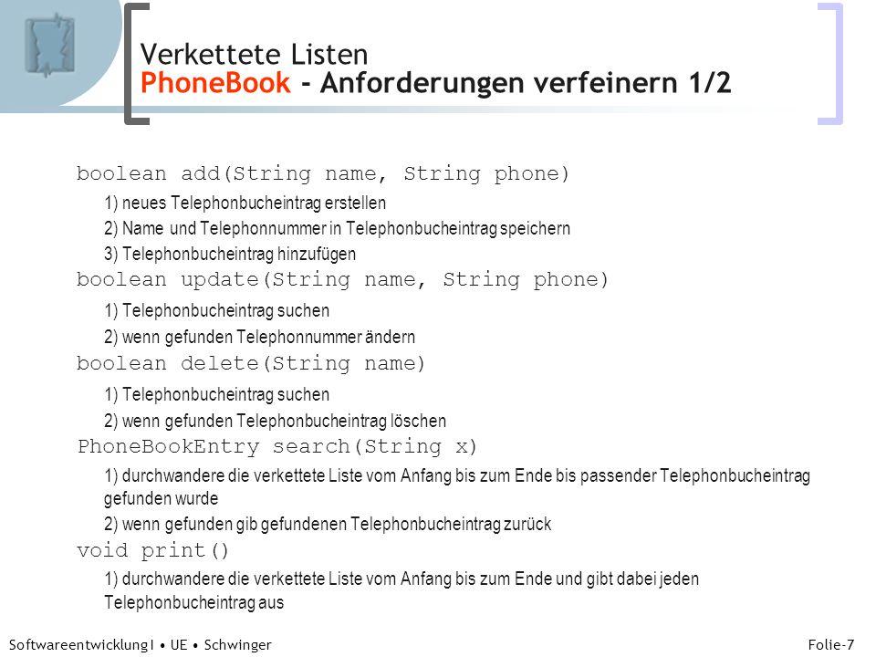 Abteilung für Telekooperation Folie-7 Softwareentwicklung I UE Schwinger boolean add(String name, String phone) 1) neues Telephonbucheintrag erstellen 2) Name und Telephonnummer in Telephonbucheintrag speichern 3) Telephonbucheintrag hinzufügen boolean update(String name, String phone) 1) Telephonbucheintrag suchen 2) wenn gefunden Telephonnummer ändern boolean delete(String name) 1) Telephonbucheintrag suchen 2) wenn gefunden Telephonbucheintrag löschen PhoneBookEntry search(String x) 1) durchwandere die verkettete Liste vom Anfang bis zum Ende bis passender Telephonbucheintrag gefunden wurde 2) wenn gefunden gib gefundenen Telephonbucheintrag zurück void print() 1) durchwandere die verkettete Liste vom Anfang bis zum Ende und gibt dabei jeden Telephonbucheintrag aus Verkettete Listen PhoneBook - Anforderungen verfeinern 1/2