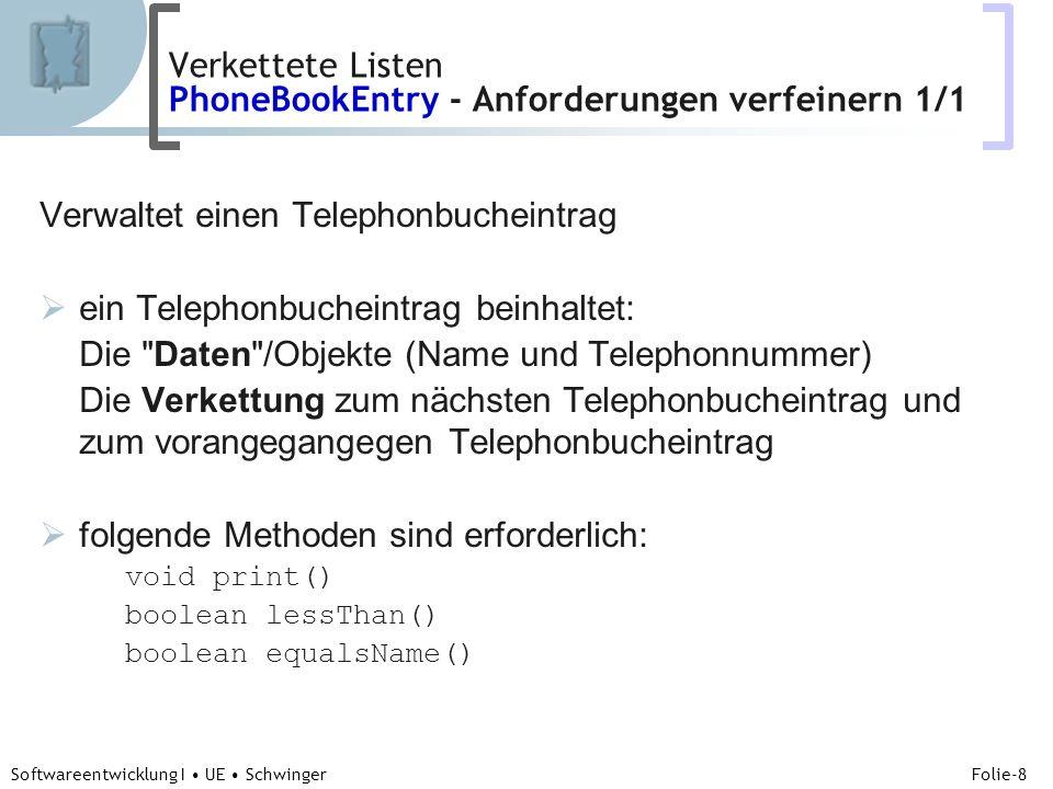 Abteilung für Telekooperation Folie-8 Softwareentwicklung I UE Schwinger Verwaltet einen Telephonbucheintrag ein Telephonbucheintrag beinhaltet: Die Daten /Objekte (Name und Telephonnummer) Die Verkettung zum nächsten Telephonbucheintrag und zum vorangegangegen Telephonbucheintrag folgende Methoden sind erforderlich: void print() boolean lessThan() boolean equalsName() Verkettete Listen PhoneBookEntry - Anforderungen verfeinern 1/1