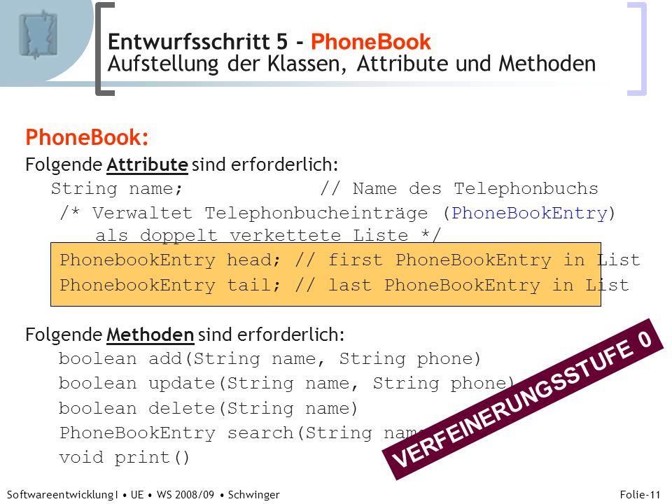 Abteilung für Telekooperation Folie-11 Softwareentwicklung I UE WS 2008/09 Schwinger PhoneBook: Folgende Attribute sind erforderlich: String name; // Name des Telephonbuchs /* Verwaltet Telephonbucheinträge (PhoneBookEntry) als doppelt verkettete Liste */ PhonebookEntry head; // first PhoneBookEntry in List PhonebookEntry tail; // last PhoneBookEntry in List Folgende Methoden sind erforderlich: boolean add(String name, String phone) boolean update(String name, String phone) boolean delete(String name) PhoneBookEntry search(String name) void print() VERFEINERUNGSSTUFE 0 Entwurfsschritt 5 - PhoneBook Aufstellung der Klassen, Attribute und Methoden