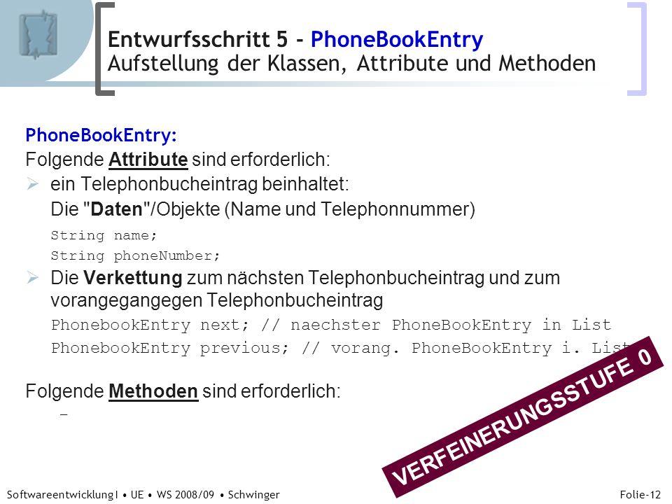 Abteilung für Telekooperation Folie-12 Softwareentwicklung I UE WS 2008/09 Schwinger PhoneBookEntry: Folgende Attribute sind erforderlich: ein Telephonbucheintrag beinhaltet: Die Daten /Objekte (Name und Telephonnummer) String name; String phoneNumber; Die Verkettung zum nächsten Telephonbucheintrag und zum vorangegangegen Telephonbucheintrag PhonebookEntry next; // naechster PhoneBookEntry in List PhonebookEntry previous; // vorang.