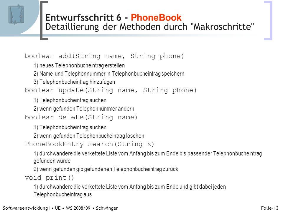 Abteilung für Telekooperation Folie-13 Softwareentwicklung I UE WS 2008/09 Schwinger boolean add(String name, String phone) 1) neues Telephonbucheintrag erstellen 2) Name und Telephonnummer in Telephonbucheintrag speichern 3) Telephonbucheintrag hinzufügen boolean update(String name, String phone) 1) Telephonbucheintrag suchen 2) wenn gefunden Telephonnummer ändern boolean delete(String name) 1) Telephonbucheintrag suchen 2) wenn gefunden Telephonbucheintrag löschen PhoneBookEntry search(String x) 1) durchwandere die verkettete Liste vom Anfang bis zum Ende bis passender Telephonbucheintrag gefunden wurde 2) wenn gefunden gib gefundenen Telephonbucheintrag zurück void print() 1) durchwandere die verkettete Liste vom Anfang bis zum Ende und gibt dabei jeden Telephonbucheintrag aus Entwurfsschritt 6 - PhoneBook Detaillierung der Methoden durch Makroschritte