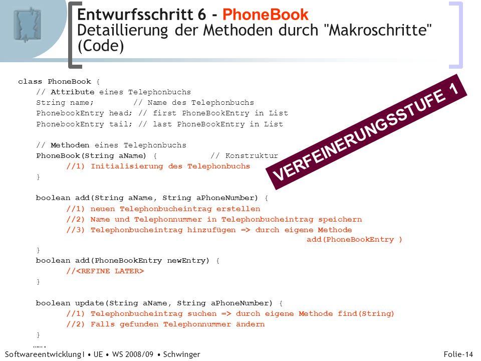Abteilung für Telekooperation Folie-14 Softwareentwicklung I UE WS 2008/09 Schwinger class PhoneBook { // Attribute eines Telephonbuchs String name; // Name des Telephonbuchs PhonebookEntry head; // first PhoneBookEntry in List PhonebookEntry tail; // last PhoneBookEntry in List // Methoden eines Telephonbuchs PhoneBook(String aName) {// Konstruktur //1) Initialisierung des Telephonbuchs } boolean add(String aName, String aPhoneNumber) { //1) neuen Telephonbucheintrag erstellen //2) Name und Telephonnummer in Telephonbucheintrag speichern //3) Telephonbucheintrag hinzufügen => durch eigene Methode add(PhoneBookEntry ) } boolean add(PhoneBookEntry newEntry) { // } boolean update(String aName, String aPhoneNumber) { //1) Telephonbucheintrag suchen => durch eigene Methode find(String) //2) Falls gefunden Telephonnummer ändern } …….