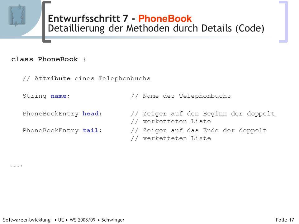 Abteilung für Telekooperation Folie-17 Softwareentwicklung I UE WS 2008/09 Schwinger class PhoneBook { // Attribute eines Telephonbuchs String name; // Name des Telephonbuchs PhoneBookEntry head; // Zeiger auf den Beginn der doppelt // verketteten Liste PhoneBookEntry tail; // Zeiger auf das Ende der doppelt // verketteten Liste …….