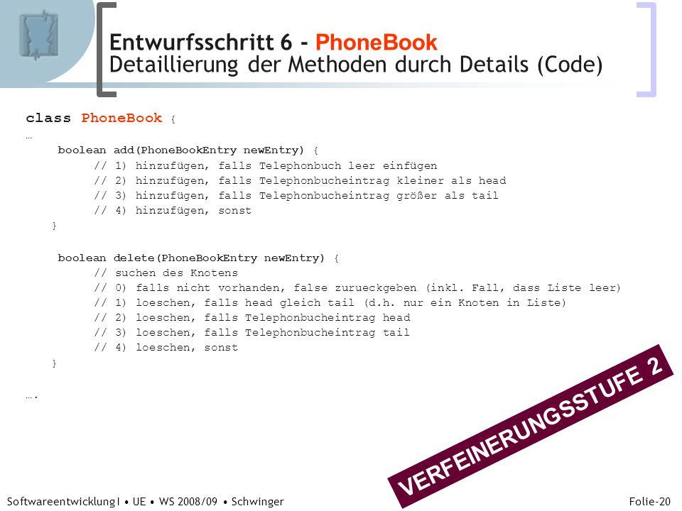 Abteilung für Telekooperation Folie-20 Softwareentwicklung I UE WS 2008/09 Schwinger class PhoneBook { … boolean add(PhoneBookEntry newEntry) { // 1) hinzufügen, falls Telephonbuch leer einfügen // 2) hinzufügen, falls Telephonbucheintrag kleiner als head // 3) hinzufügen, falls Telephonbucheintrag größer als tail // 4) hinzufügen, sonst } boolean delete(PhoneBookEntry newEntry) { // suchen des Knotens // 0) falls nicht vorhanden, false zurueckgeben (inkl.