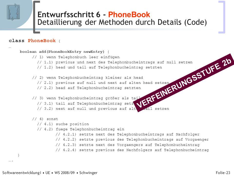 Abteilung für Telekooperation Folie-23 Softwareentwicklung I UE WS 2008/09 Schwinger class PhoneBook { … boolean add(PhoneBookEntry newEntry) { // 1) wenn Telephonbuch leer einfügen // 1.1) previous und next des Telephonbucheintrags auf null setzen // 1.2) head und tail auf Telephonbucheintrag setzten // 2) wenn Telephonbucheintrag kleiner als head // 2.1) previous auf null und next auf alten head setzen // 2.2) head auf Telephonbucheintrag setzten // 3) wenn Telephonbucheintrag größer als tail // 3.1) tail auf Telephonbucheintrag setzten // 3.2) next auf null und previous auf alten tail setzen // 4) sonst // 4.1) suche position // 4.2) fuege Telephonbucheintrag ein // 4.2.1) setzte next des Telephonbucheintrags auf Nachfolger // 4.2.2) setzte previous des Telephonbucheintrags auf Vorgaenger // 4.2.3) setzte next des Vorgaengers auf Telephonbucheintrag // 4.2.4) setzte previous des Nachfolgers auf Telephonbucheintrag } ….