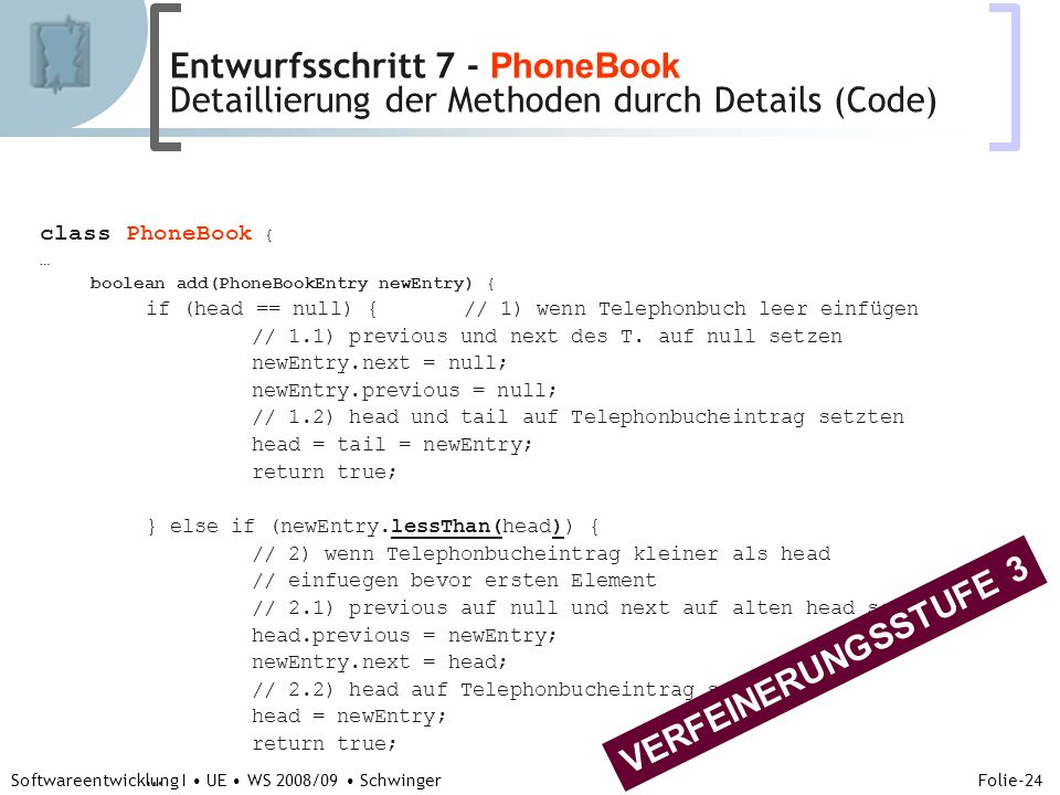 Abteilung für Telekooperation Folie-24 Softwareentwicklung I UE WS 2008/09 Schwinger class PhoneBook { … boolean add(PhoneBookEntry newEntry) { if (head == null) {// 1) wenn Telephonbuch leer einfügen // 1.1) previous und next des T.