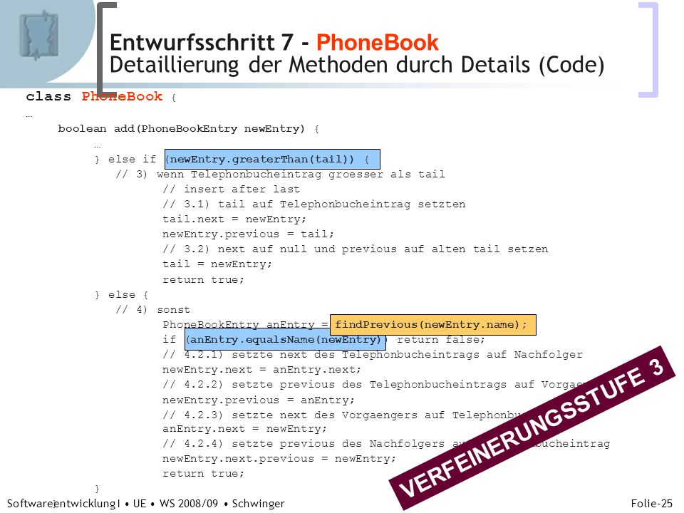 Abteilung für Telekooperation Folie-25 Softwareentwicklung I UE WS 2008/09 Schwinger class PhoneBook { … boolean add(PhoneBookEntry newEntry) { … } else if (newEntry.greaterThan(tail)) { // 3) wenn Telephonbucheintrag groesser als tail // insert after last // 3.1) tail auf Telephonbucheintrag setzten tail.next = newEntry; newEntry.previous = tail; // 3.2) next auf null und previous auf alten tail setzen tail = newEntry; return true; } else { // 4) sonst PhoneBookEntry anEntry = findPrevious(newEntry.name); if (anEntry.equalsName(newEntry)) return false; // 4.2.1) setzte next des Telephonbucheintrags auf Nachfolger newEntry.next = anEntry.next; // 4.2.2) setzte previous des Telephonbucheintrags auf Vorgaenger newEntry.previous = anEntry; // 4.2.3) setzte next des Vorgaengers auf Telephonbucheintrag anEntry.next = newEntry; // 4.2.4) setzte previous des Nachfolgers auf Telephonbucheintrag newEntry.next.previous = newEntry; return true; } ….