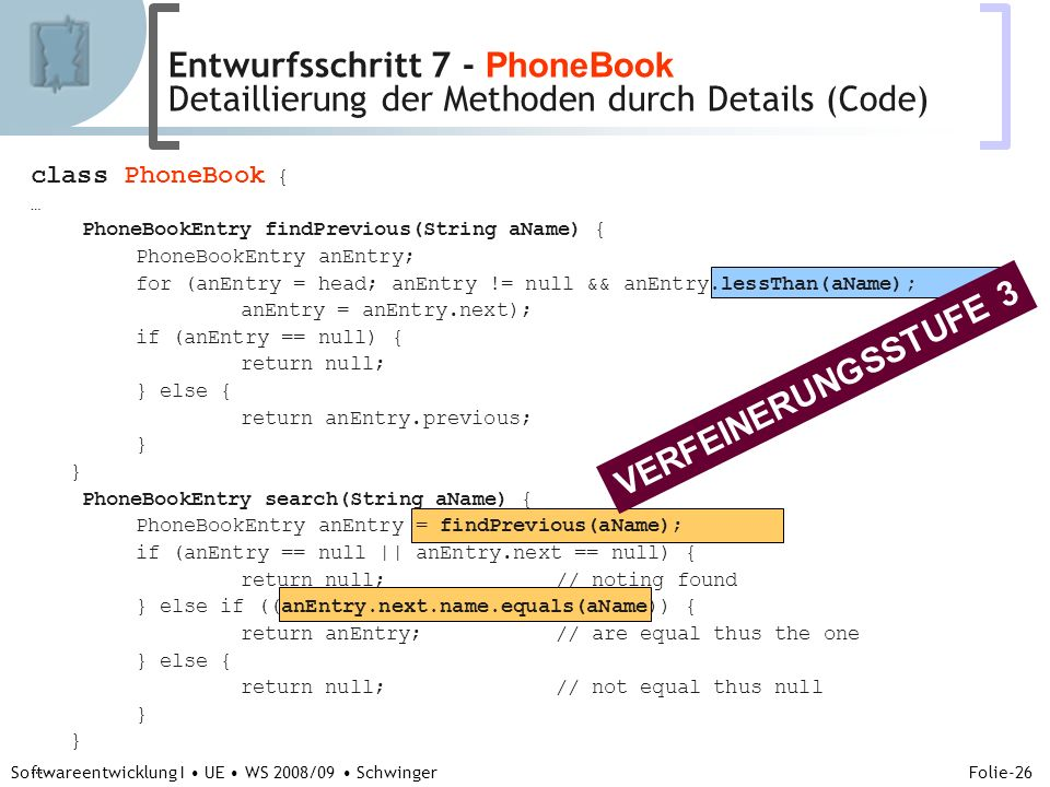 Abteilung für Telekooperation Folie-26 Softwareentwicklung I UE WS 2008/09 Schwinger class PhoneBook { … PhoneBookEntry findPrevious(String aName) { PhoneBookEntry anEntry; for (anEntry = head; anEntry != null && anEntry.lessThan(aName); anEntry = anEntry.next); if (anEntry == null) { return null; } else { return anEntry.previous; } PhoneBookEntry search(String aName) { PhoneBookEntry anEntry = findPrevious(aName); if (anEntry == null || anEntry.next == null) { return null;// noting found } else if ((anEntry.next.name.equals(aName)) { return anEntry;// are equal thus the one } else { return null;// not equal thus null } ….