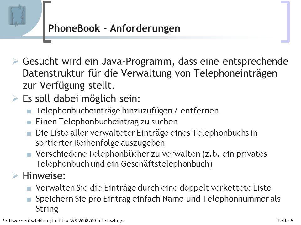 Abteilung für Telekooperation Folie-16 Softwareentwicklung I UE WS 2008/09 Schwinger class PhoneBookEntry { // Attribute //1) Die Daten /Objekte (Name und Telephonnummer) String name; //2) Die Verkettung zum nächsten Telephonbucheintrag und PhoneBookEntry next; //3) die Verkettung zum vorangegangegen Telephonbucheintrag PhoneBookEntry previous; // Methoden PhoneBookEntry(String name, String phoneNumber) {// Konstruktur //1) Initialisierung } } // end class PhoneBookEntry VERFEINERUNGSSTUFE 1 Entwurfsschritt 6 - PhoneBookEntry Detaillierung der Methoden durch Makroschritte (Code)