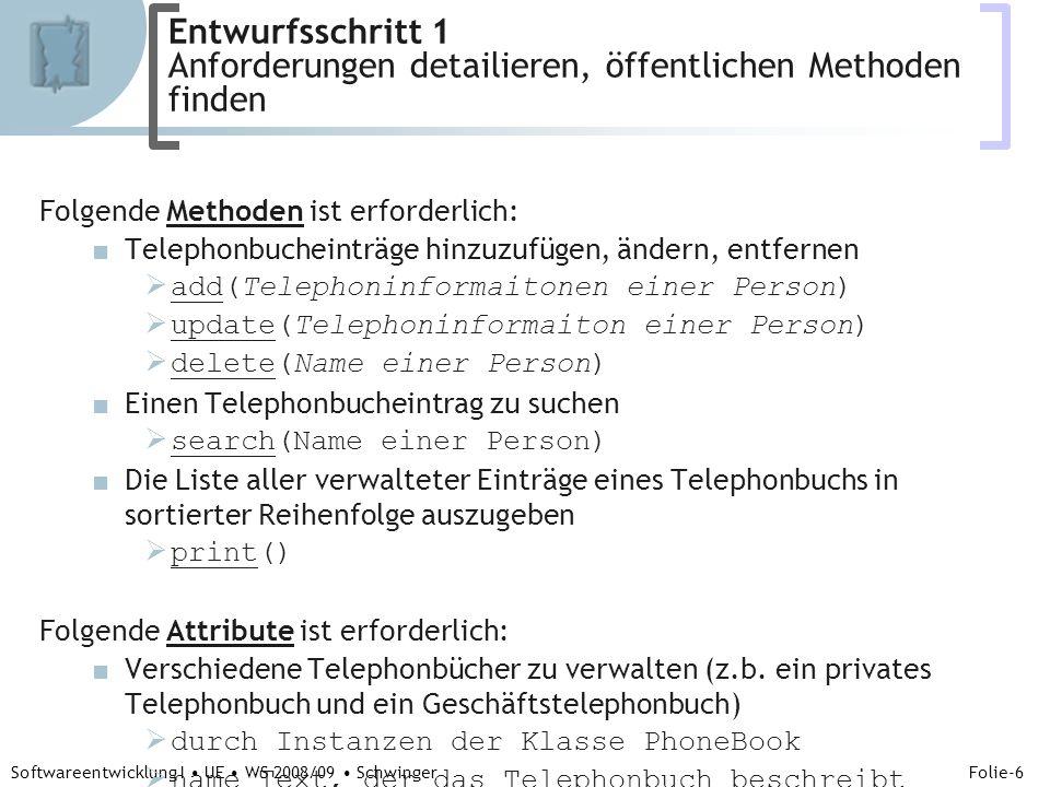Abteilung für Telekooperation Folie-6 Softwareentwicklung I UE WS 2008/09 Schwinger Folgende Methoden ist erforderlich: Telephonbucheinträge hinzuzufügen, ändern, entfernen add(Telephoninformaitonen einer Person) update(Telephoninformaiton einer Person) delete(Name einer Person) Einen Telephonbucheintrag zu suchen search(Name einer Person) Die Liste aller verwalteter Einträge eines Telephonbuchs in sortierter Reihenfolge auszugeben print() Folgende Attribute ist erforderlich: Verschiedene Telephonbücher zu verwalten (z.b.