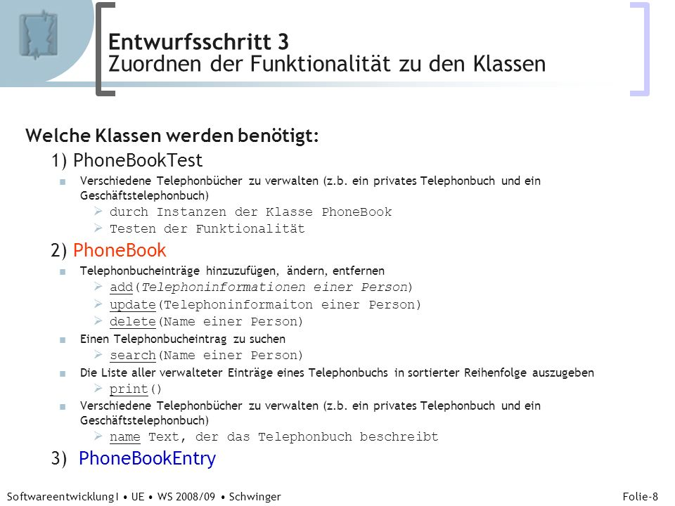 Abteilung für Telekooperation Folie-29 Softwareentwicklung I UE WS 2008/09 Schwinger class PhoneBookEntry { // Attribute //1) Die Daten /Objekte (Name und Telephonnummer) String name; String phoneNumber; //2) Die Verkettung zum nächsten Telephonbucheintrag und PhoneBookEntry next; //3) die Verkettung zum vorangegangegen Telephonbucheintrag PhoneBookEntry previous; // Methoden PhoneBookEntry(String name, String phoneNumber) {// Konstruktur //1) Initialisierung } void print() { // } boolean lessThan(PhoneBookEntry anEntry) { //1) gib zurueck, ob der Name kleiner ist } boolean equalsName(PhoneBookEntry anEntry) { //1) gib zurueck, ob der Name kleiner ist } } // end class PhoneBookEntry VERFEINERUNGSSTUFE 2 Entwurfsschritt 6 - PhoneBookEntry Detaillierung der Methoden durch Makroschritte (Code)